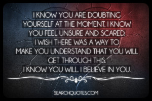 know you are doubting yourself at the moment i know you feel unsure ...