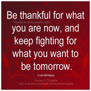 Be thankful for what you are now, and keep fighting for what you want ...