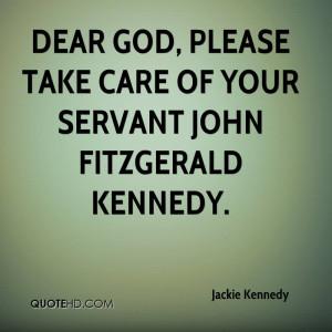 Dear God, please take care of your servant John Fitzgerald Kennedy.