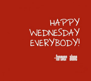 Happy-wednesday-everybody-forever-alone-sayings-quotes-pictures.jpg