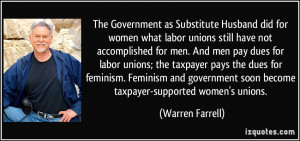 ... soon become taxpayer-supported women's unions. - Warren Farrell