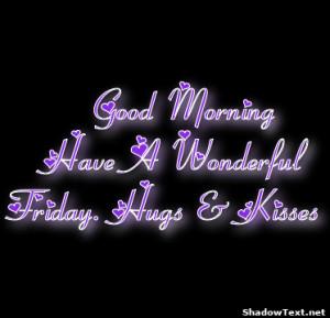Good Morning Have A Wonderful Friday. Hugs & Kisses