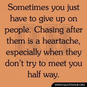 Sometimes you just have to give up on people. Chasing after them is a ...