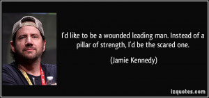 like to be a wounded leading man. Instead of a pillar of strength ...