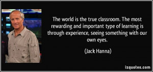the true classroom. The most rewarding and important type of learning ...