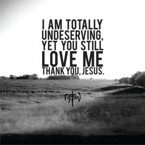 am totally undeserving, yet you still love me thank you, jesus.