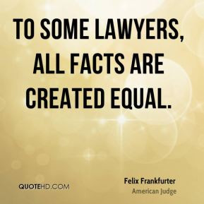 Felix Frankfurter - To some lawyers, all facts are created equal.