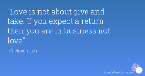 Love is not about give and take. If you expect a return then you are ...