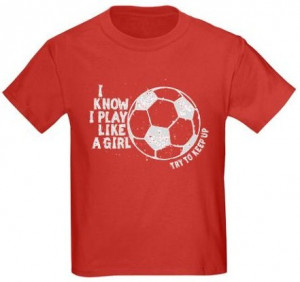 Soccer Quotes For Shirts Play like a girl - soccer
