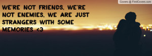 We're not friends, we're not enemies, we are just strangers with some ...