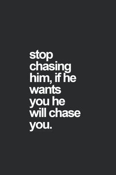 ... or text or call. If he wants you bad enough, he knows how to find you