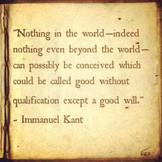 """... good without qualification except a good will."""" - Immanuel Kant More"""