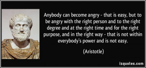 can become angry - that is easy, but to be angry with the right person ...
