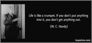 Life is like a trumpet. If you don't put anything into it, you don't ...