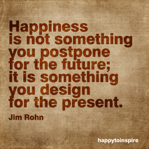 Happiness is not something you postpone for the future; it is ...