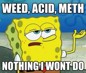 weed acid meth nothing i wont do - Tough Spongebob