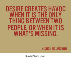 Desire creates havoc when it is the only thing between two people, or ...