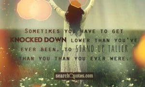 Sometimes you have to get knocked down lower than you've ever been, to ...