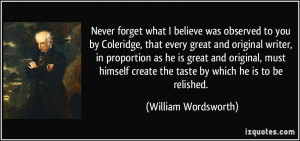 Never forget what I believe was observed to you by Coleridge, that ...