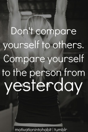 Don't compare yourself to others. Compare yourself to the person from ...