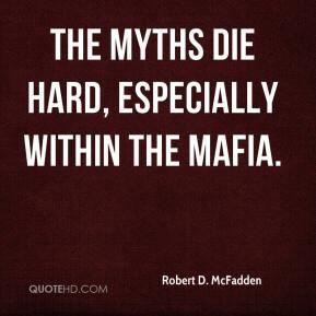 Robert D. McFadden - The myths die hard, especially within the Mafia.
