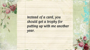 ... card, you should get a trophy for putting up with me another year