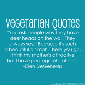 "Vegetarian Quotes: ""You ask people why they have deer heads on the ..."