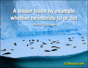 leader leads by example, whether he intends to or not.""
