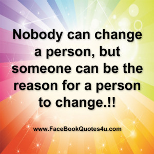 Nobody can change a person, but someone can be