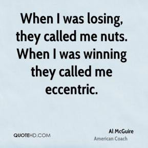 Al McGuire - When I was losing, they called me nuts. When I was ...