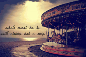 Whats Meant To Be Will Always Find Its Way Quotes