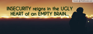 insecurity reigns in the ugly heart of an empty brain... , Pictures