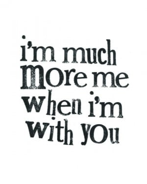 Much More Me When I'm With You ~ Love Quote