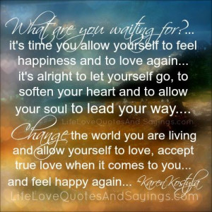 ... waiting for it s time you allow yourself to feel happiness and to love