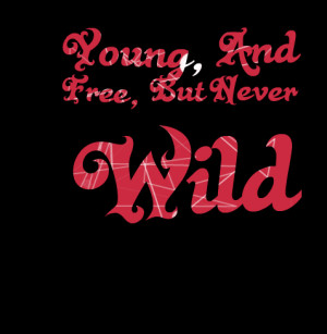 Quotes Picture: young, and free, but never wild