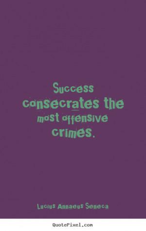 the most offensive crimes lucius annaeus seneca more success quotes ...