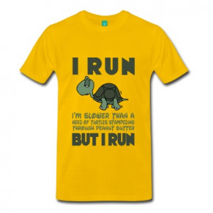 Run. I'm slower than a turtle but I Run T-Shirts