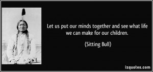 Let us put our minds together and see what life we can make for our ...
