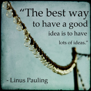 The best way to have a good idea is to have lots of ideas.