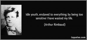 ... ; by being too sensitive I have wasted my life. - Arthur Rimbaud