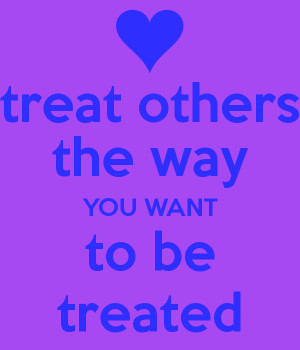 we should treat others the way we want to be treated We have to be actively seeking god in prayer to help us treat others the way that we want to be treated no matter how they treat us, we will treat them with love, respect, honesty, compassion, and so much more.