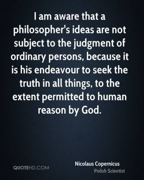 Nicolaus Copernicus - I am aware that a philosopher's ideas are not ...