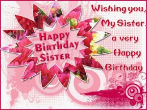 Wishing you my sister, a very happy birthday!
