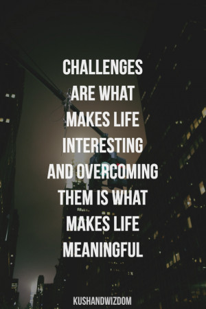 Challenges are what makes life interesting and overcoming them is what ...