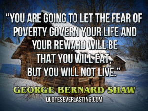 You are going to let the fear of poverty govern your life and your ...
