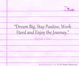 """Dream Big, Stay Positive, Work Hard and Enjoy the Journey."""""""