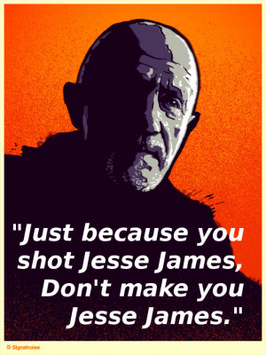 quote:Just because you shot Jesse James - Mike (Breaking Bad)