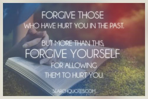 Forgive those who have hurt you in the past. But more than this ...