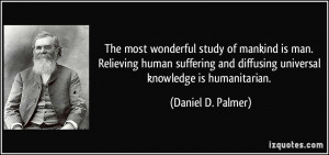 The most wonderful study of mankind is man. Relieving human suffering ...