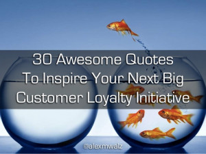 30 Awesome Quotes To Inspire Your Next Big Customer Loyalty Initiative